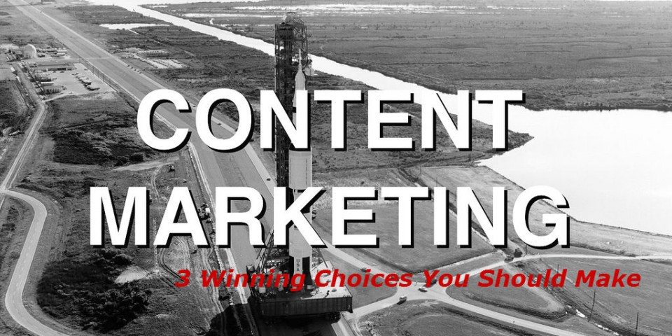 Content Marketing:  3 Winning Choices You Should Make